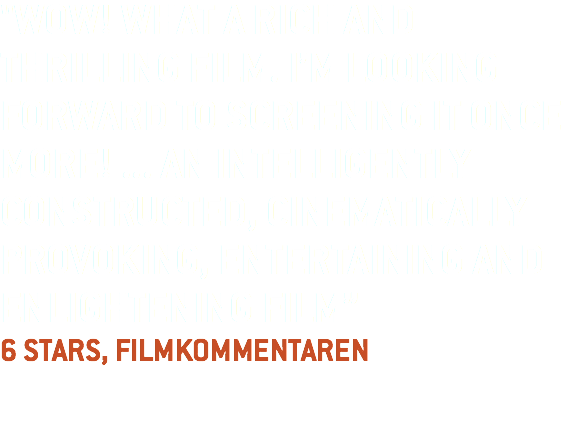"""WOW! WHAT A RICH AND THRILLING FILM. I'M LOOKING FORWARD TO SCREENING IT ONCE MORE! ... AN INTELLIGENTLY CONSTRUCTED, CINEMATICALLY PROVOKING, ENTERTAINING AND ENLIGHTENING FILM"" 